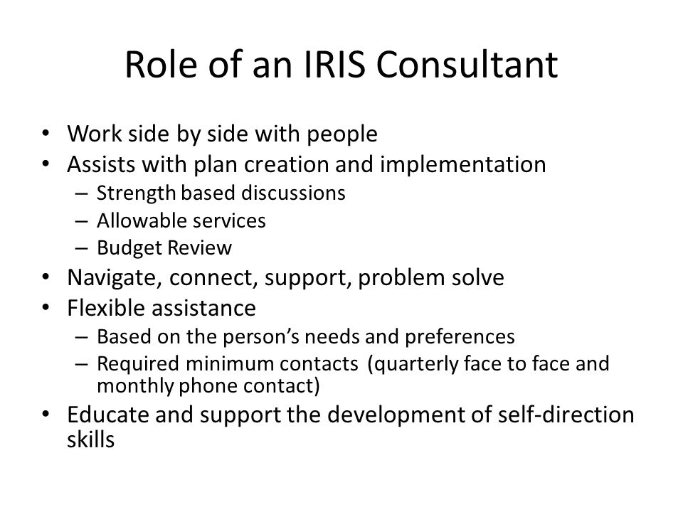 Role of an IRIS Consultant Work side by side with people Assists with plan creation and implementation – Strength based discussions – Allowable services – Budget Review Navigate, connect, support, problem solve Flexible assistance – Based on the person's needs and preferences – Required minimum contacts (quarterly face to face and monthly phone contact) Educate and support the development of self-direction skills