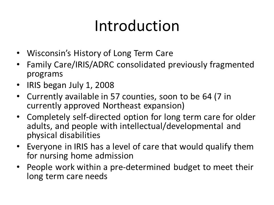 Introduction Wisconsin's History of Long Term Care Family Care/IRIS/ADRC consolidated previously fragmented programs IRIS began July 1, 2008 Currently available in 57 counties, soon to be 64 (7 in currently approved Northeast expansion) Completely self-directed option for long term care for older adults, and people with intellectual/developmental and physical disabilities Everyone in IRIS has a level of care that would qualify them for nursing home admission People work within a pre-determined budget to meet their long term care needs