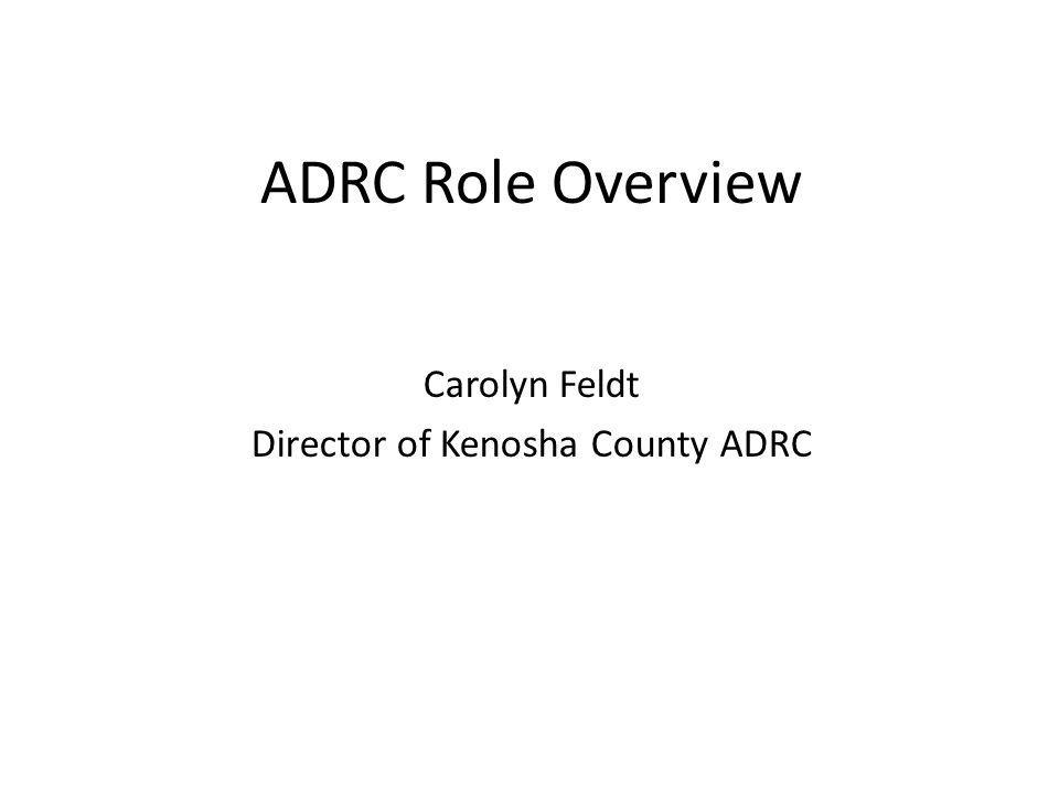 ADRC Role Overview Carolyn Feldt Director of Kenosha County ADRC