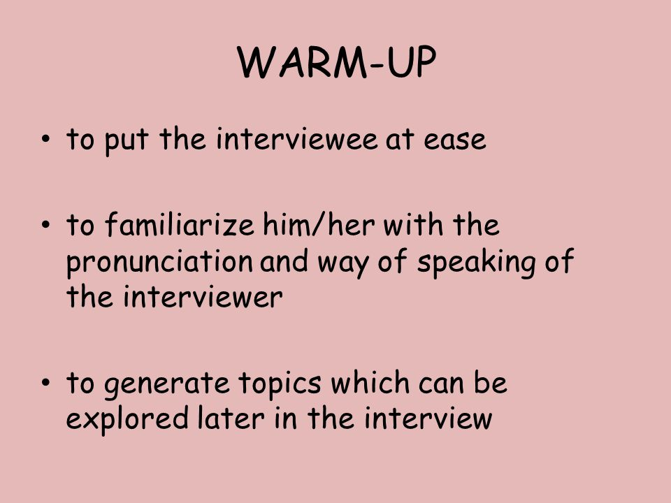 WARM-UP to put the interviewee at ease to familiarize him/her with the pronunciation and way of speaking of the interviewer to generate topics which can be explored later in the interview