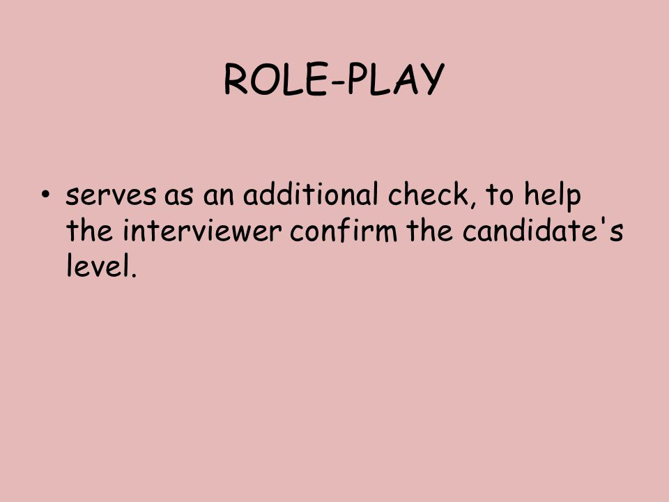 ROLE-PLAY serves as an additional check, to help the interviewer confirm the candidate s level.