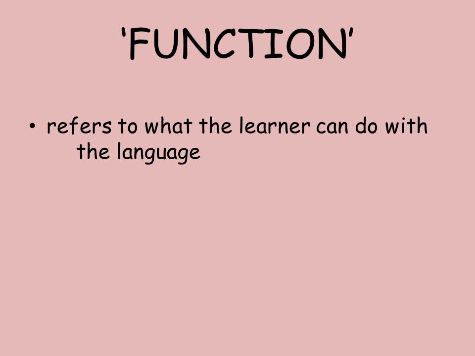 'FUNCTION' refers to what the learner can do with the language