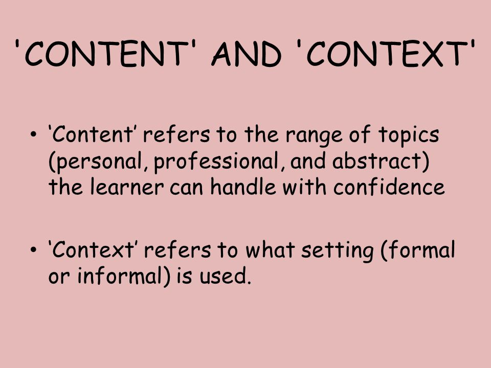 CONTENT AND CONTEXT 'Content' refers to the range of topics (personal, professional, and abstract) the learner can handle with confidence 'Context' refers to what setting (formal or informal) is used.