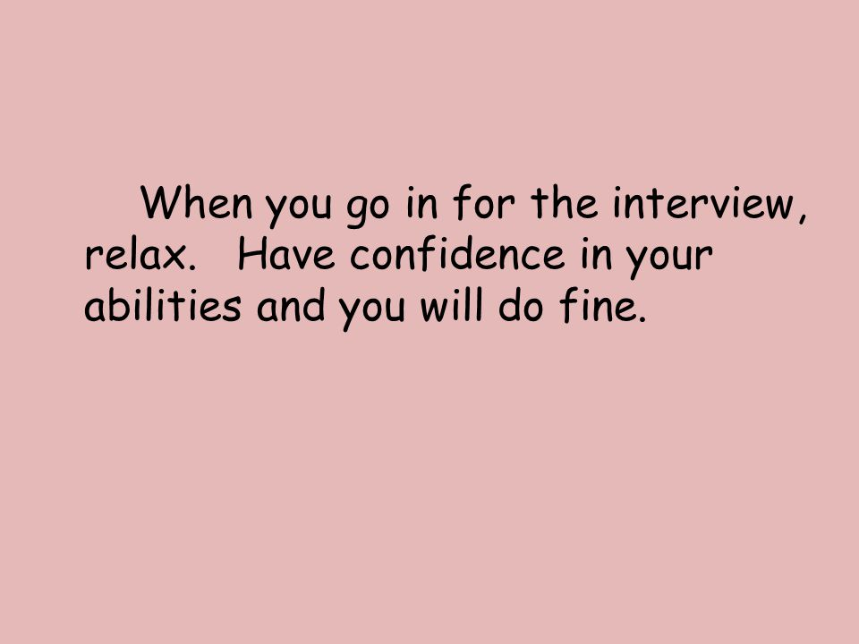 When you go in for the interview, relax. Have confidence in your abilities and you will do fine.