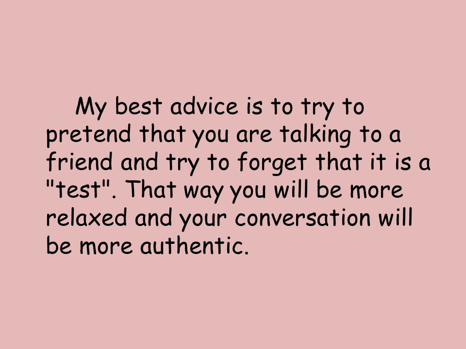 My best advice is to try to pretend that you are talking to a friend and try to forget that it is a test .