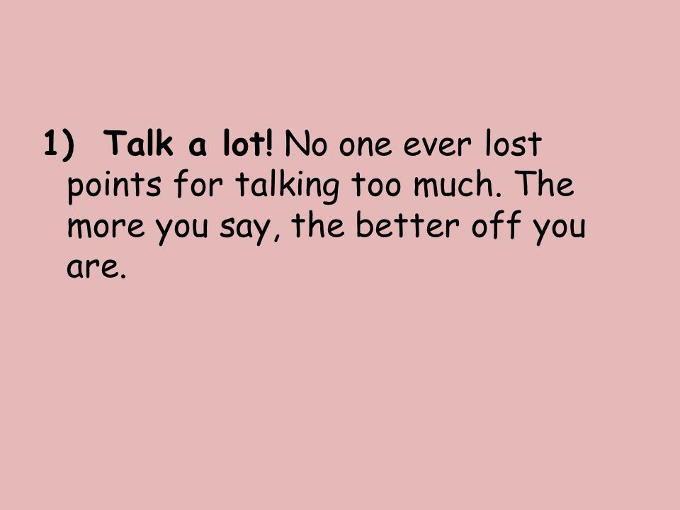 1) Talk a lot. No one ever lost points for talking too much.