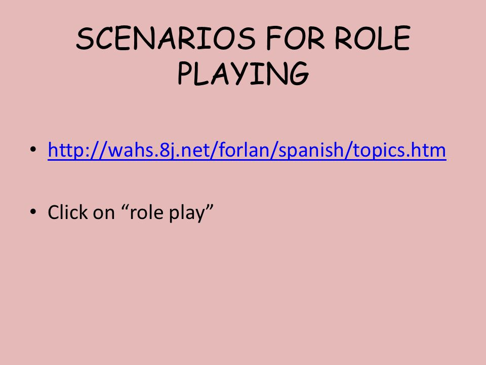 SCENARIOS FOR ROLE PLAYING http://wahs.8j.net/forlan/spanish/topics.htm Click on role play