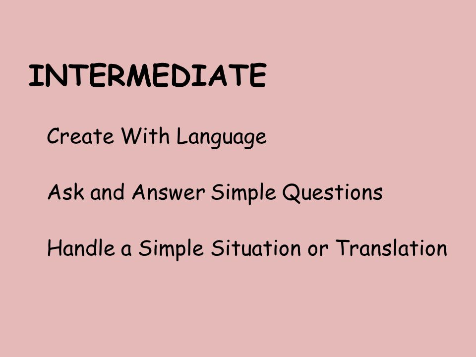 INTERMEDIATE Create With Language Ask and Answer Simple Questions Handle a Simple Situation or Translation