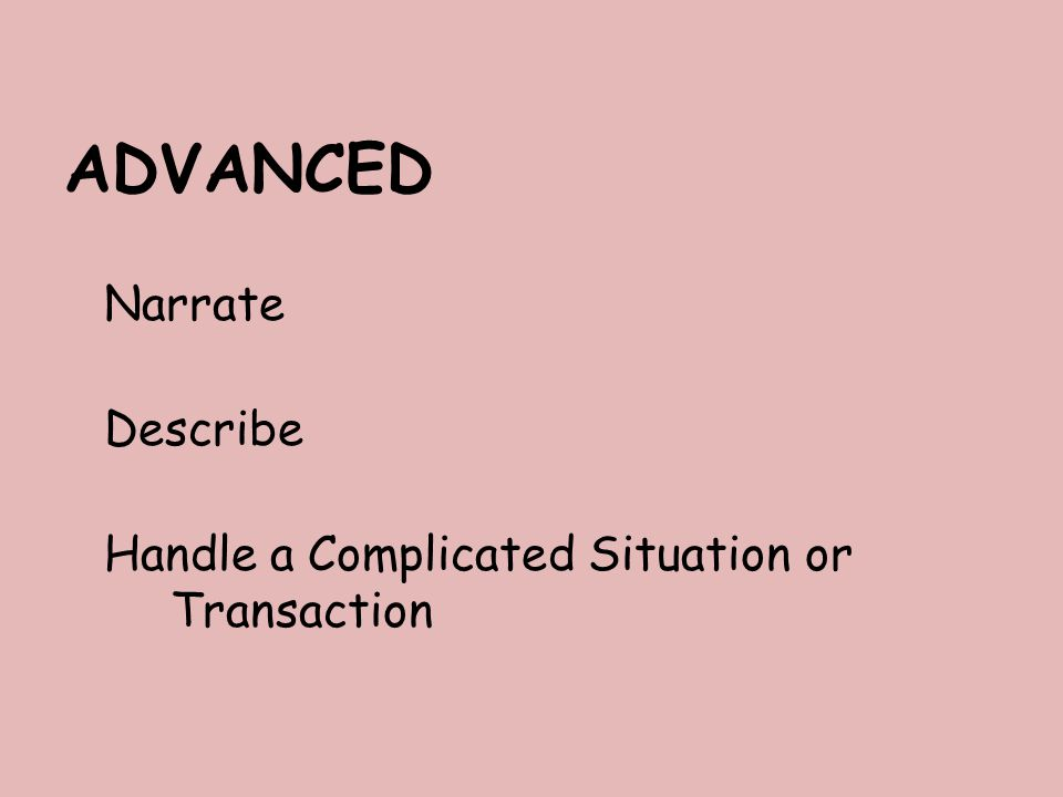 ADVANCED Narrate Describe Handle a Complicated Situation or Transaction