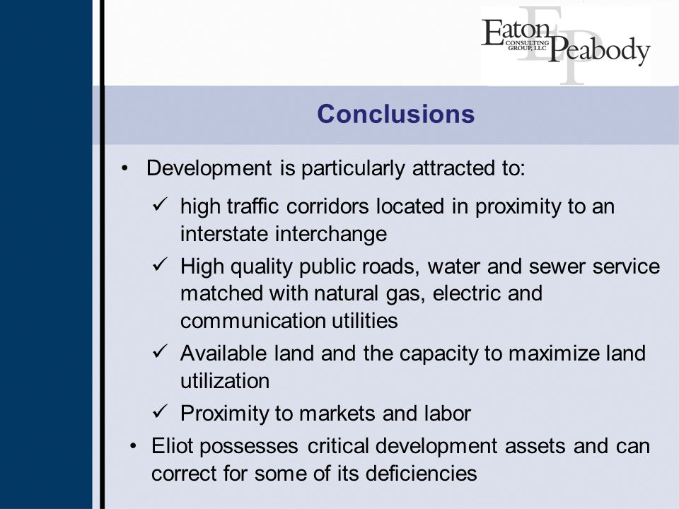 Conclusions Development is particularly attracted to: high traffic corridors located in proximity to an interstate interchange High quality public roads, water and sewer service matched with natural gas, electric and communication utilities Available land and the capacity to maximize land utilization Proximity to markets and labor Eliot possesses critical development assets and can correct for some of its deficiencies