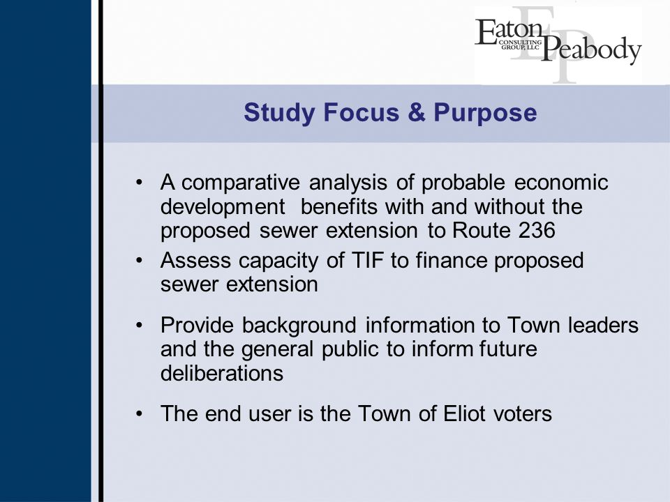 Study Focus & Purpose A comparative analysis of probable economic development benefits with and without the proposed sewer extension to Route 236 Assess capacity of TIF to finance proposed sewer extension Provide background information to Town leaders and the general public to inform future deliberations The end user is the Town of Eliot voters