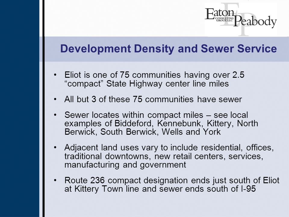 Development Density and Sewer Service Eliot is one of 75 communities having over 2.5 compact State Highway center line miles All but 3 of these 75 communities have sewer Sewer locates within compact miles – see local examples of Biddeford, Kennebunk, Kittery, North Berwick, South Berwick, Wells and York Adjacent land uses vary to include residential, offices, traditional downtowns, new retail centers, services, manufacturing and government Route 236 compact designation ends just south of Eliot at Kittery Town line and sewer ends south of I-95