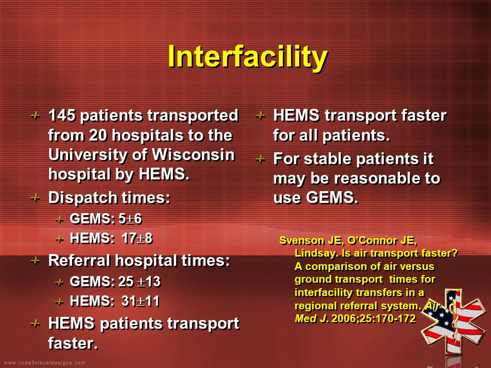 Interfacility 145 patients transported from 20 hospitals to the University of Wisconsin hospital by HEMS. Dispatch times: GEMS: 5  6 HEMS: 17  8 Ref