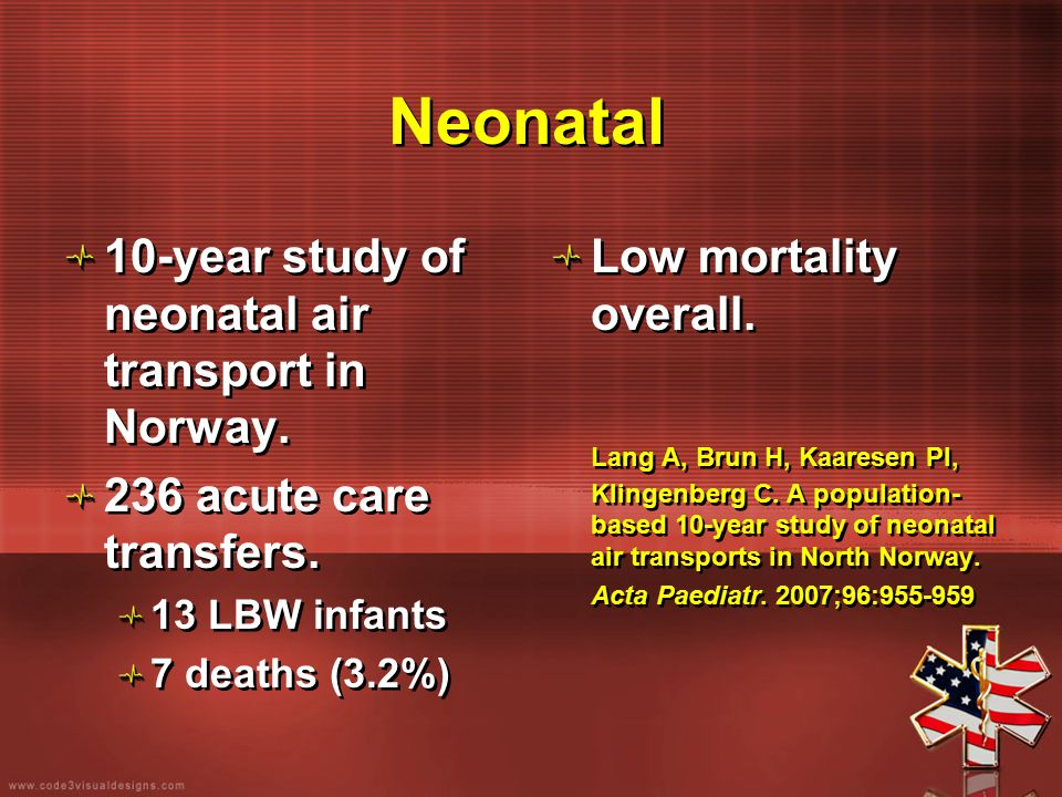 Neonatal 10-year study of neonatal air transport in Norway. 236 acute care transfers. 13 LBW infants 7 deaths (3.2%) 10-year study of neonatal air tra