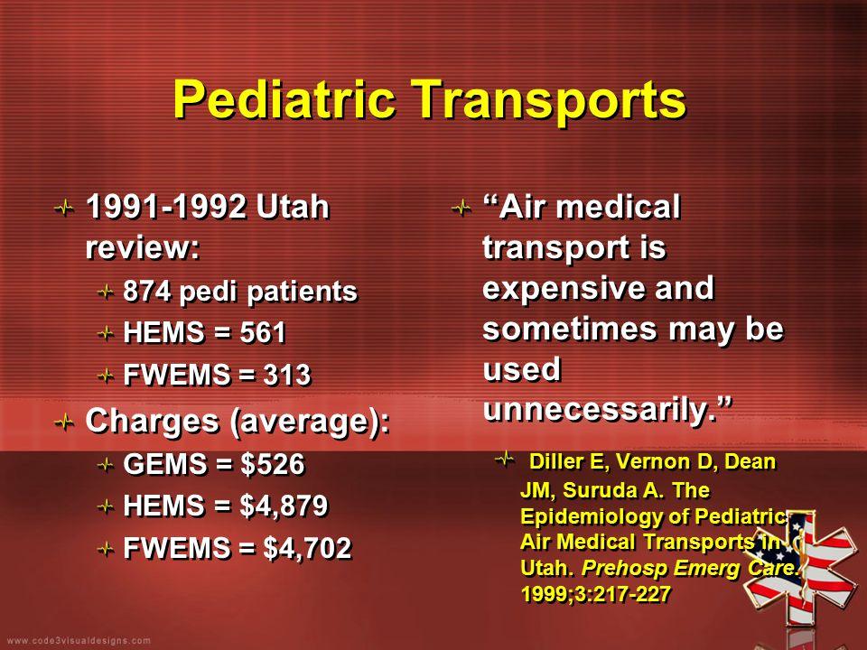 Pediatric Transports 1991-1992 Utah review: 874 pedi patients HEMS = 561 FWEMS = 313 Charges (average): GEMS = $526 HEMS = $4,879 FWEMS = $4,702 1991-