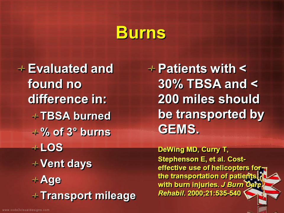 Burns Evaluated and found no difference in: TBSA burned % of 3° burns LOS Vent days Age Transport mileage Evaluated and found no difference in: TBSA b
