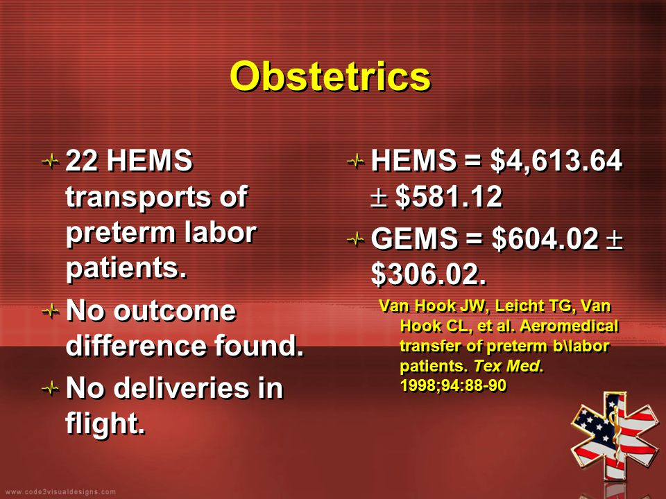 Obstetrics 22 HEMS transports of preterm labor patients. No outcome difference found. No deliveries in flight. 22 HEMS transports of preterm labor pat