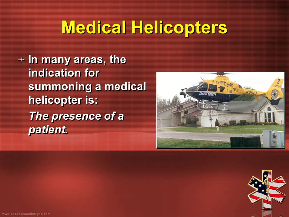 Medical Helicopters In many areas, the indication for summoning a medical helicopter is: The presence of a patient. In many areas, the indication for