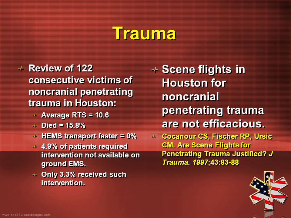 Trauma Review of 122 consecutive victims of noncranial penetrating trauma in Houston: Average RTS = 10.6 Died = 15.8% HEMS transport faster = 0% 4.9%