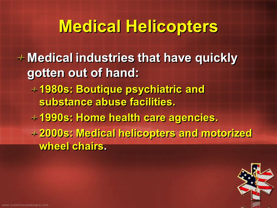 Medical Helicopters Medical industries that have quickly gotten out of hand: 1980s: Boutique psychiatric and substance abuse facilities. 1990s: Home h