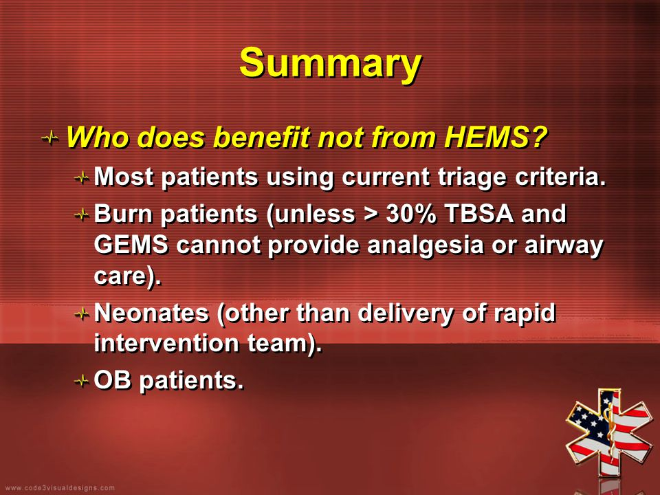 Summary Who does benefit not from HEMS? Most patients using current triage criteria. Burn patients (unless > 30% TBSA and GEMS cannot provide analgesi