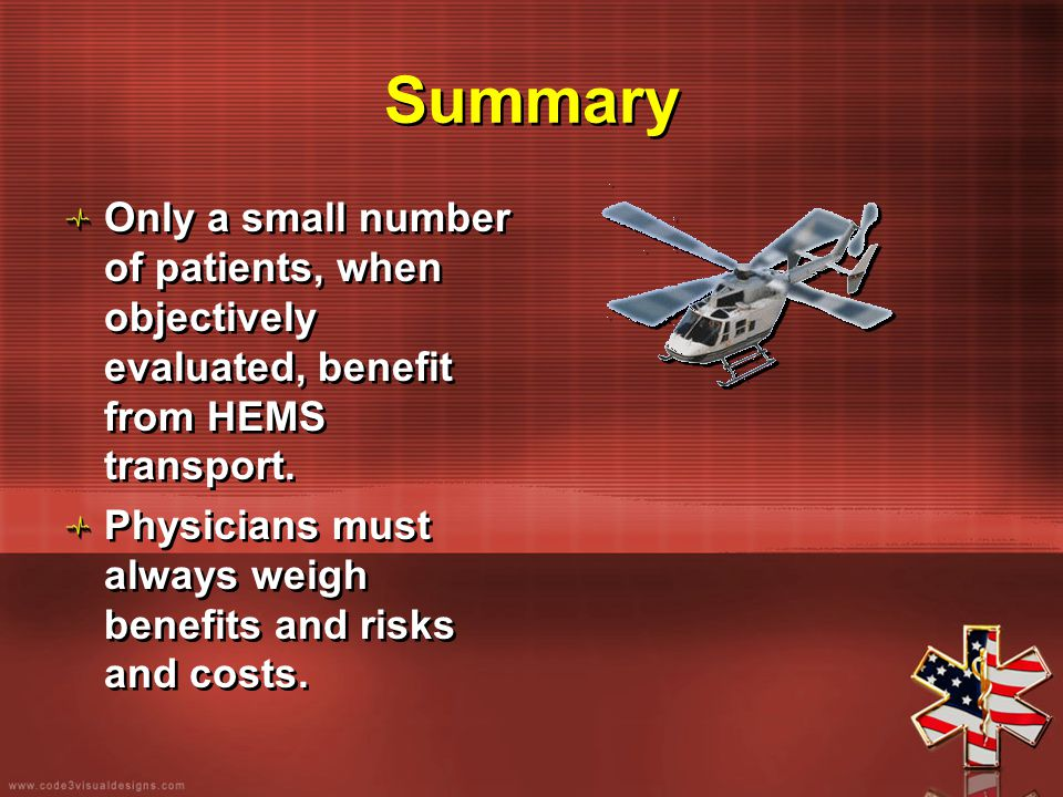 Summary Only a small number of patients, when objectively evaluated, benefit from HEMS transport. Physicians must always weigh benefits and risks and