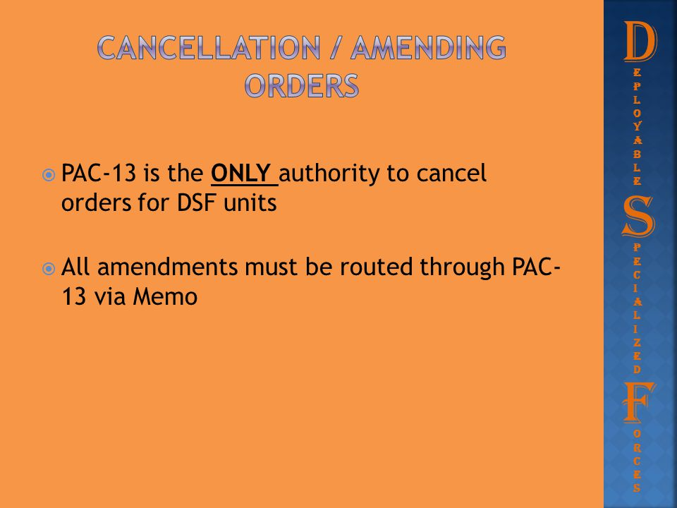  PAC-13 is the ONLY authority to cancel orders for DSF units  All amendments must be routed through PAC- 13 via Memo D eployableeployable Pecialized