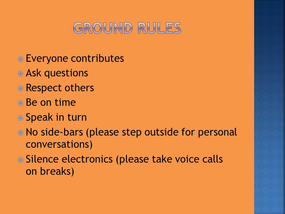  Everyone contributes  Ask questions  Respect others  Be on time  Speak in turn  No side-bars (please step outside for personal conversations) 