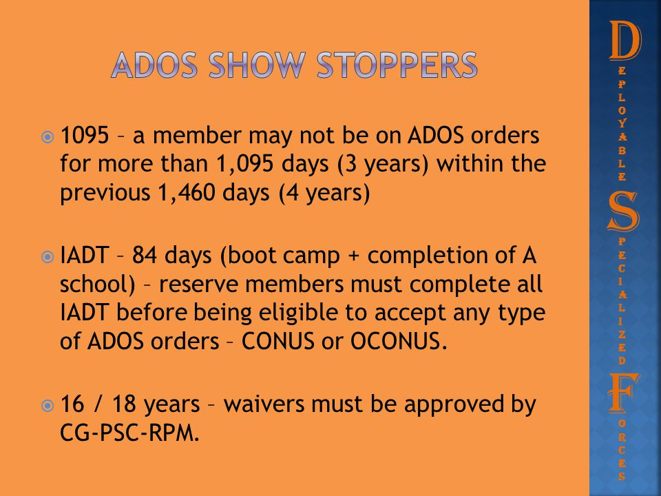  1095 – a member may not be on ADOS orders for more than 1,095 days (3 years) within the previous 1,460 days (4 years)  IADT – 84 days (boot camp +