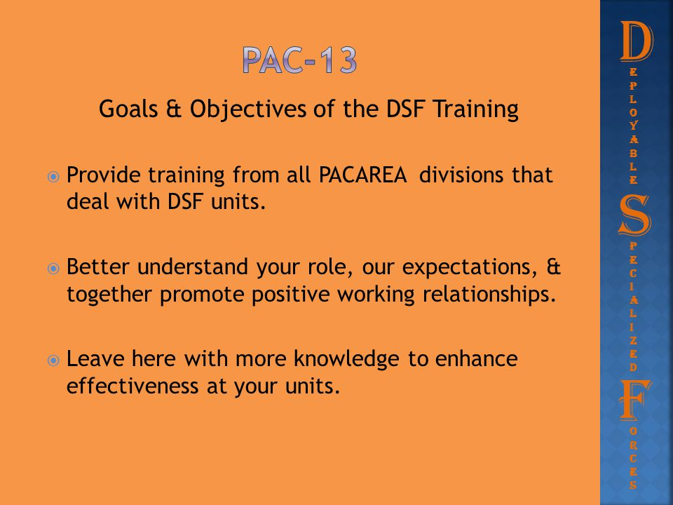 Goals & Objectives of the DSF Training  Provide training from all PACAREA divisions that deal with DSF units.  Better understand your role, our expe
