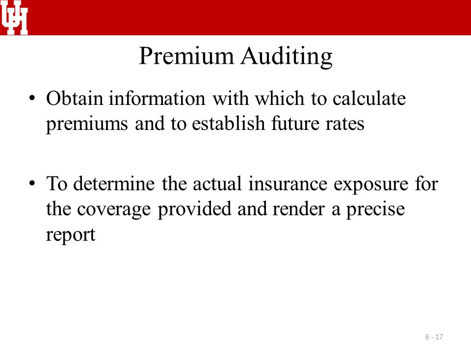 Premium Auditing Obtain information with which to calculate premiums and to establish future rates To determine the actual insurance exposure for the coverage provided and render a precise report 6 - 17