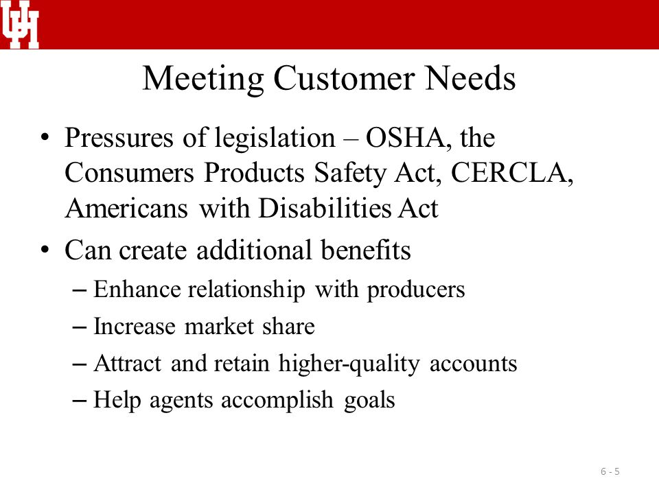 Meeting Customer Needs Pressures of legislation – OSHA, the Consumers Products Safety Act, CERCLA, Americans with Disabilities Act Can create additional benefits – Enhance relationship with producers – Increase market share – Attract and retain higher-quality accounts – Help agents accomplish goals 6 - 5