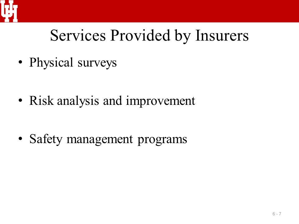Services Provided by Insurers Physical surveys Risk analysis and improvement Safety management programs 6 - 7