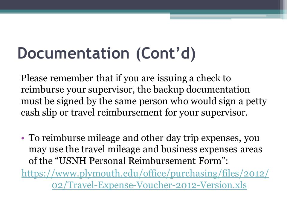Documentation (Cont'd) Please remember that if you are issuing a check to reimburse your supervisor, the backup documentation must be signed by the same person who would sign a petty cash slip or travel reimbursement for your supervisor.