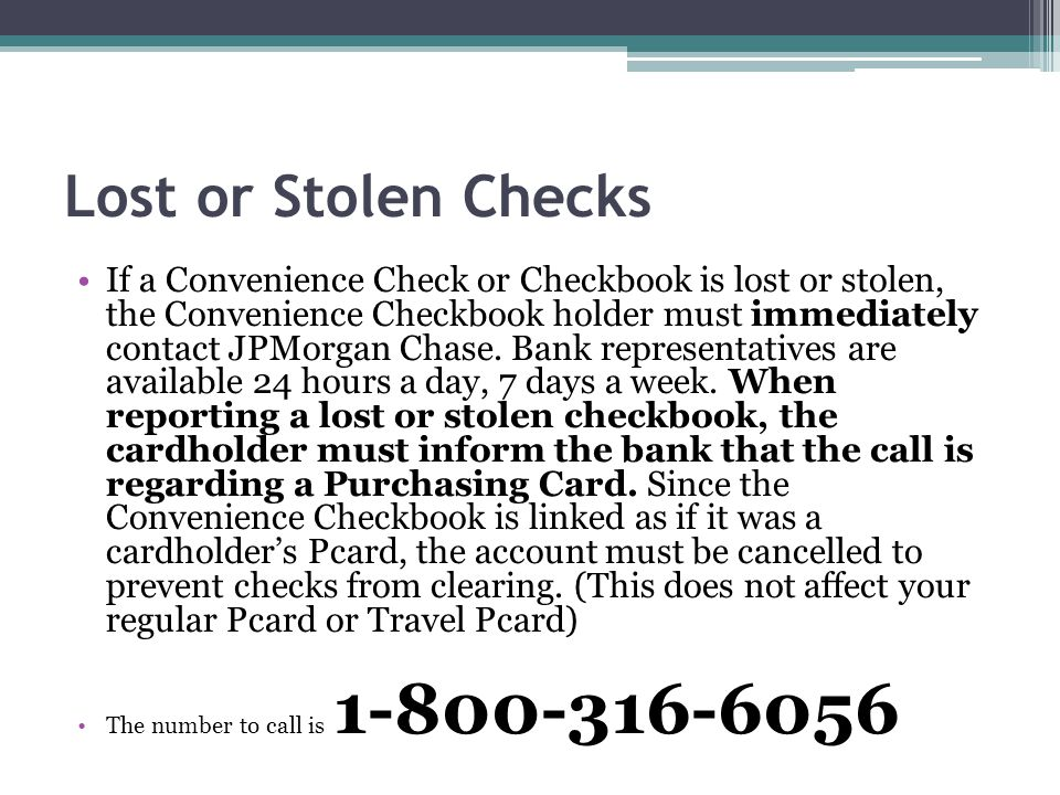Lost or Stolen Checks If a Convenience Check or Checkbook is lost or stolen, the Convenience Checkbook holder must immediately contact JPMorgan Chase.