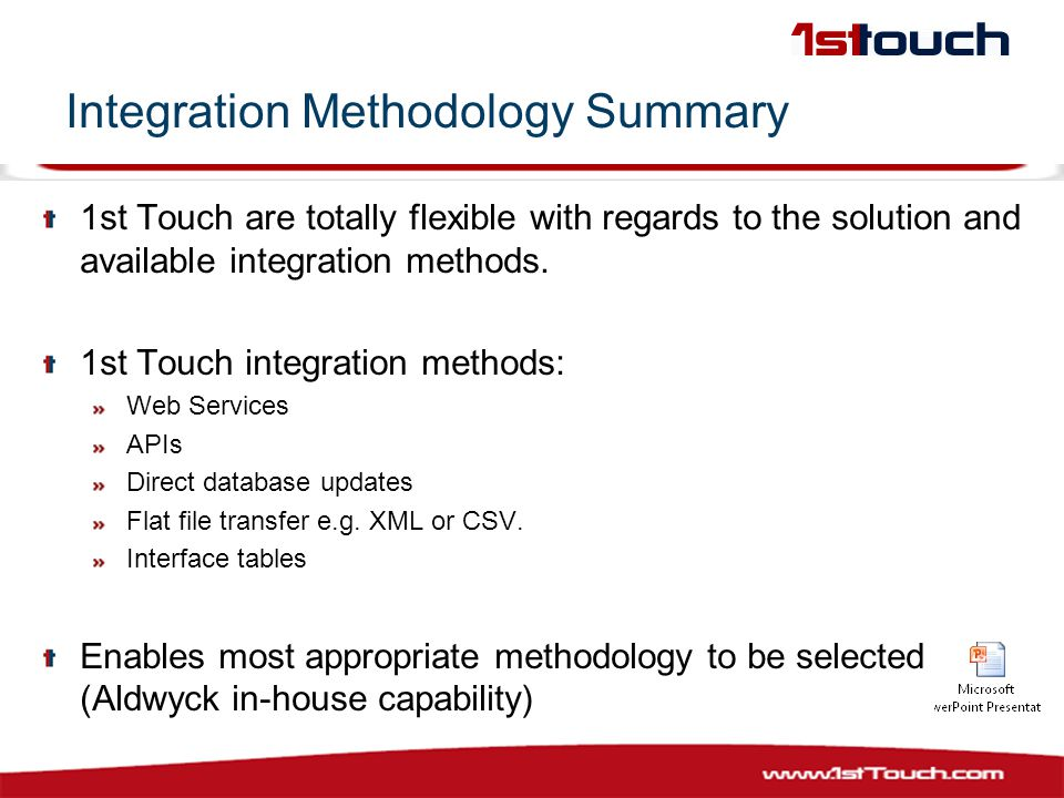 Integration Methodology Summary 1st Touch are totally flexible with regards to the solution and available integration methods.