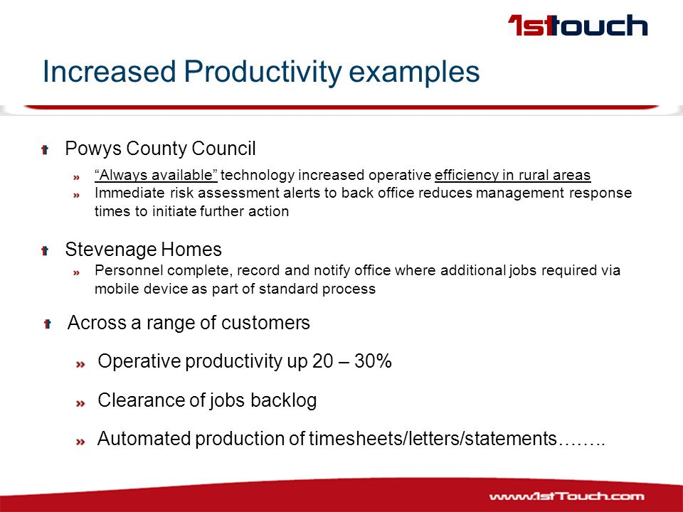 Increased Productivity examples Powys County Council Always available technology increased operative efficiency in rural areas Immediate risk assessment alerts to back office reduces management response times to initiate further action Stevenage Homes Personnel complete, record and notify office where additional jobs required via mobile device as part of standard process Across a range of customers Operative productivity up 20 – 30% Clearance of jobs backlog Automated production of timesheets/letters/statements……..