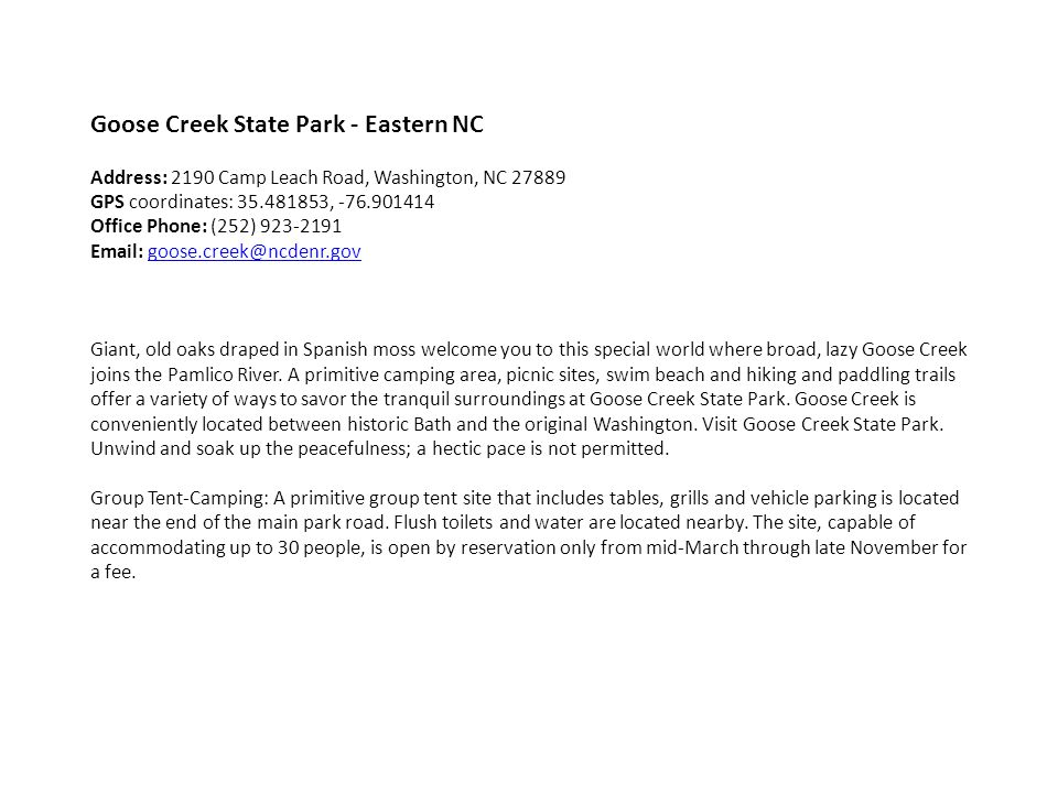 Goose Creek State Park - Eastern NC Address: 2190 Camp Leach Road, Washington, NC 27889 GPS coordinates: 35.481853, -76.901414 Office Phone: (252) 923-2191 Email: goose.creek@ncdenr.govgoose.creek@ncdenr.gov Giant, old oaks draped in Spanish moss welcome you to this special world where broad, lazy Goose Creek joins the Pamlico River.