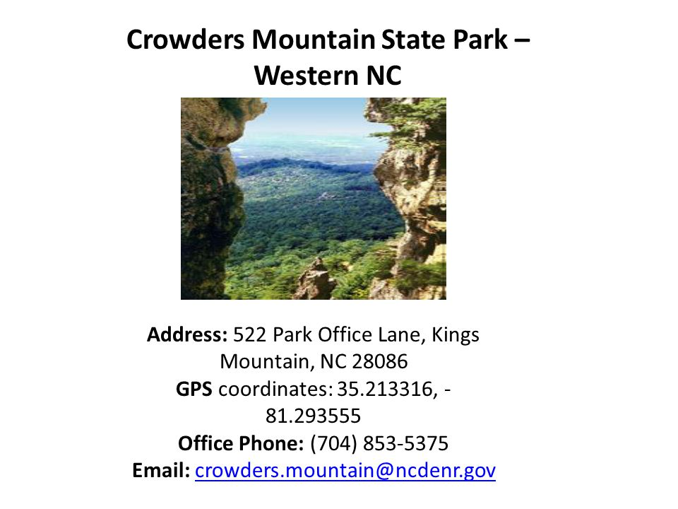 Crowders Mountain State Park – Western NC Address: 522 Park Office Lane, Kings Mountain, NC 28086 GPS coordinates: 35.213316, - 81.293555 Office Phone: (704) 853-5375 Email: crowders.mountain@ncdenr.govcrowders.mountain@ncdenr.gov