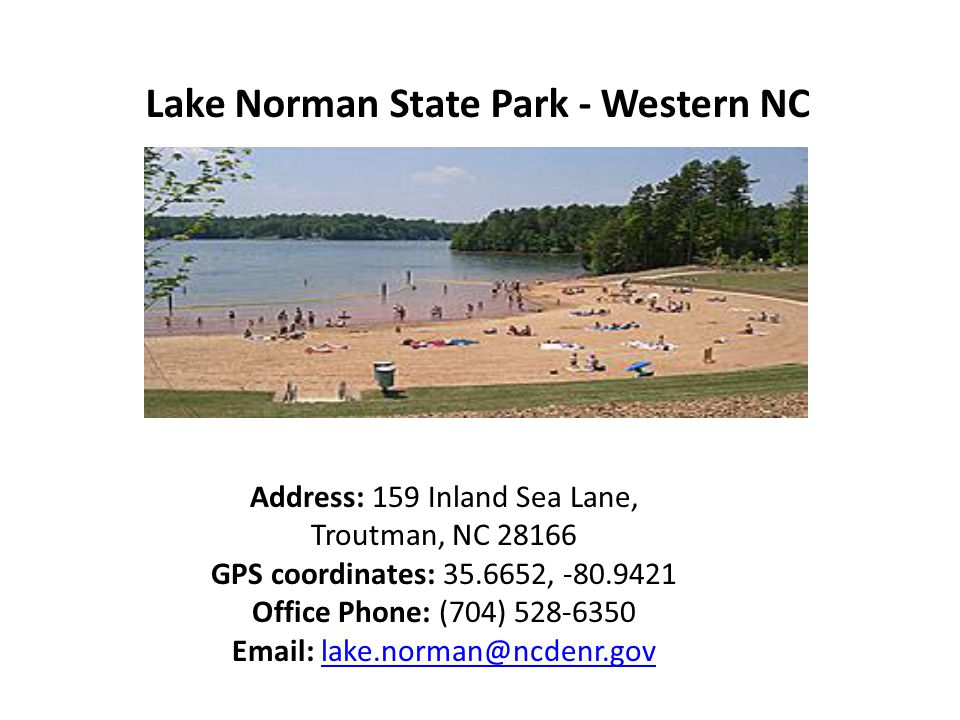 Lake Norman State Park - Western NC Address: 159 Inland Sea Lane, Troutman, NC 28166 GPS coordinates: 35.6652, -80.9421 Office Phone: (704) 528-6350 Email: lake.norman@ncdenr.govlake.norman@ncdenr.gov
