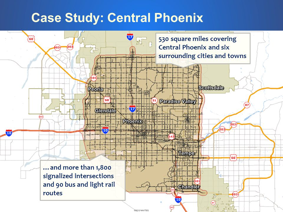 Case Study: Central Phoenix 530 square miles covering Central Phoenix and six surrounding cities and towns …and more than 1,800 signalized intersections and 90 bus and light rail routes