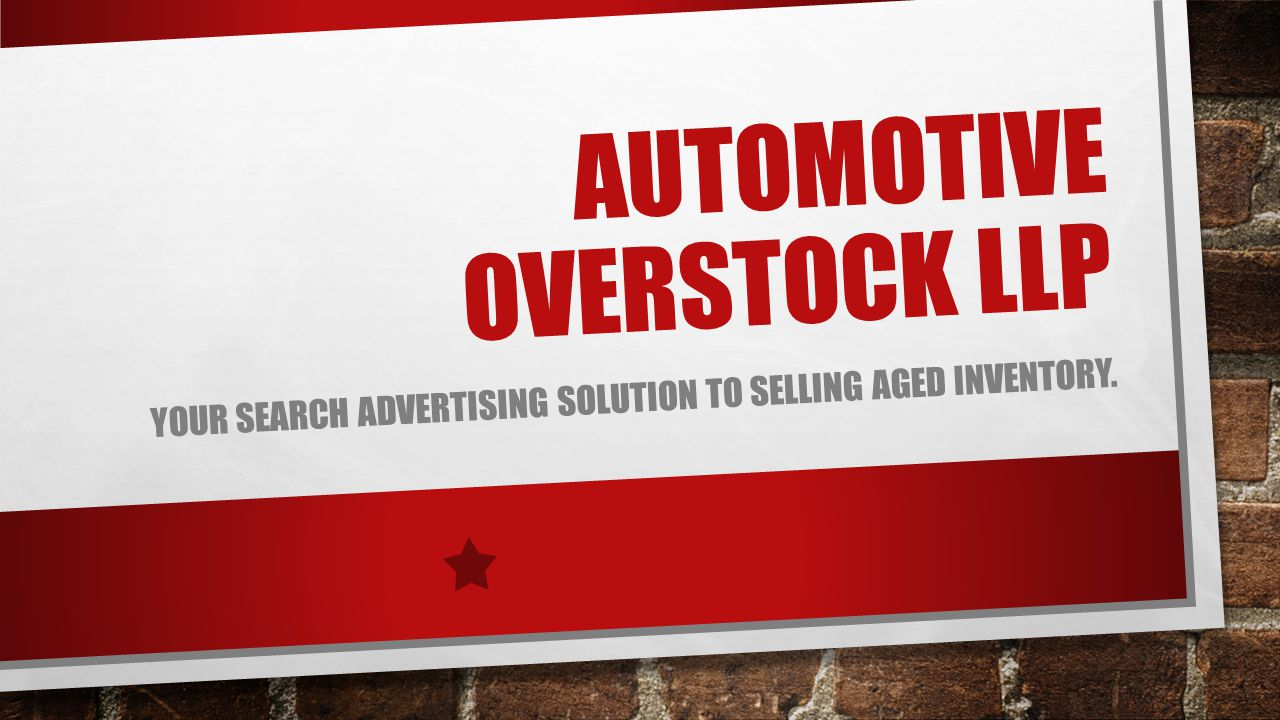 AUTOMOTIVE OVERSTOCK LLP YOUR SEARCH ADVERTISING SOLUTION TO SELLING AGED INVENTORY.