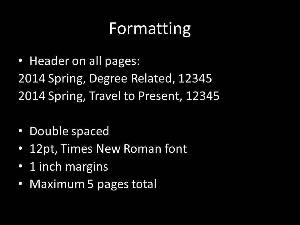 Formatting Header on all pages: 2014 Spring, Degree Related, 12345 2014 Spring, Travel to Present, 12345 Double spaced 12pt, Times New Roman font 1 inch margins Maximum 5 pages total