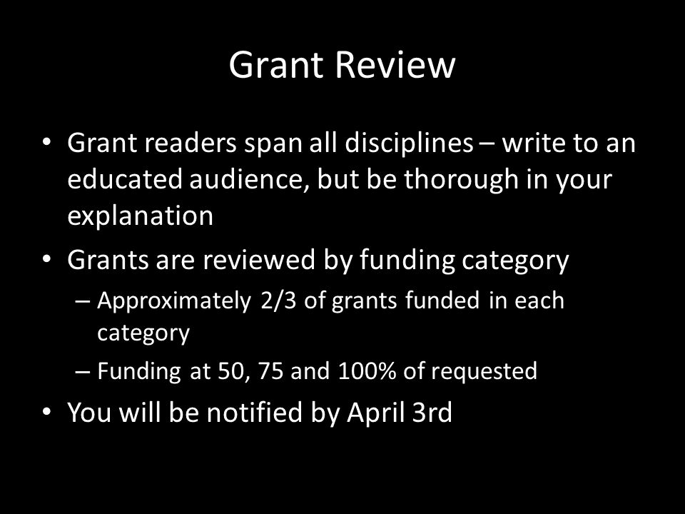 Grant Review Grant readers span all disciplines – write to an educated audience, but be thorough in your explanation Grants are reviewed by funding ca