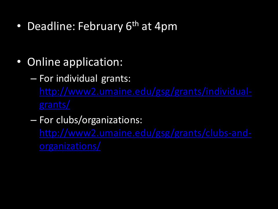 Deadline: February 6 th at 4pm Online application: – For individual grants: http://www2.umaine.edu/gsg/grants/individual- grants/ http://www2.umaine.edu/gsg/grants/individual- grants/ – For clubs/organizations: http://www2.umaine.edu/gsg/grants/clubs-and- organizations/ http://www2.umaine.edu/gsg/grants/clubs-and- organizations/