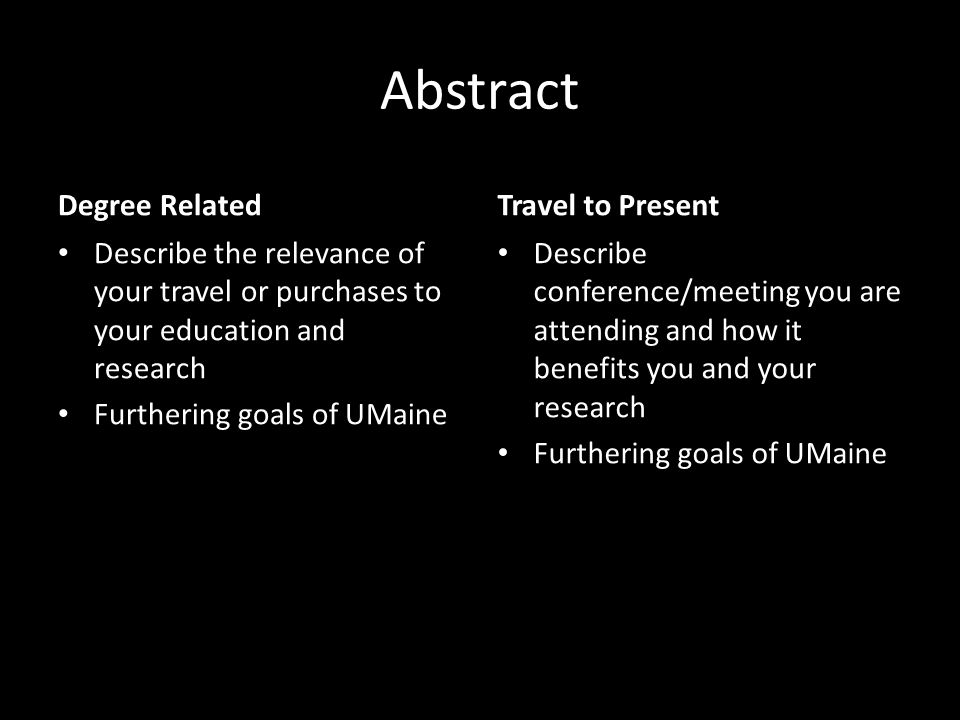 Abstract Degree Related Describe the relevance of your travel or purchases to your education and research Furthering goals of UMaine Travel to Present Describe conference/meeting you are attending and how it benefits you and your research Furthering goals of UMaine