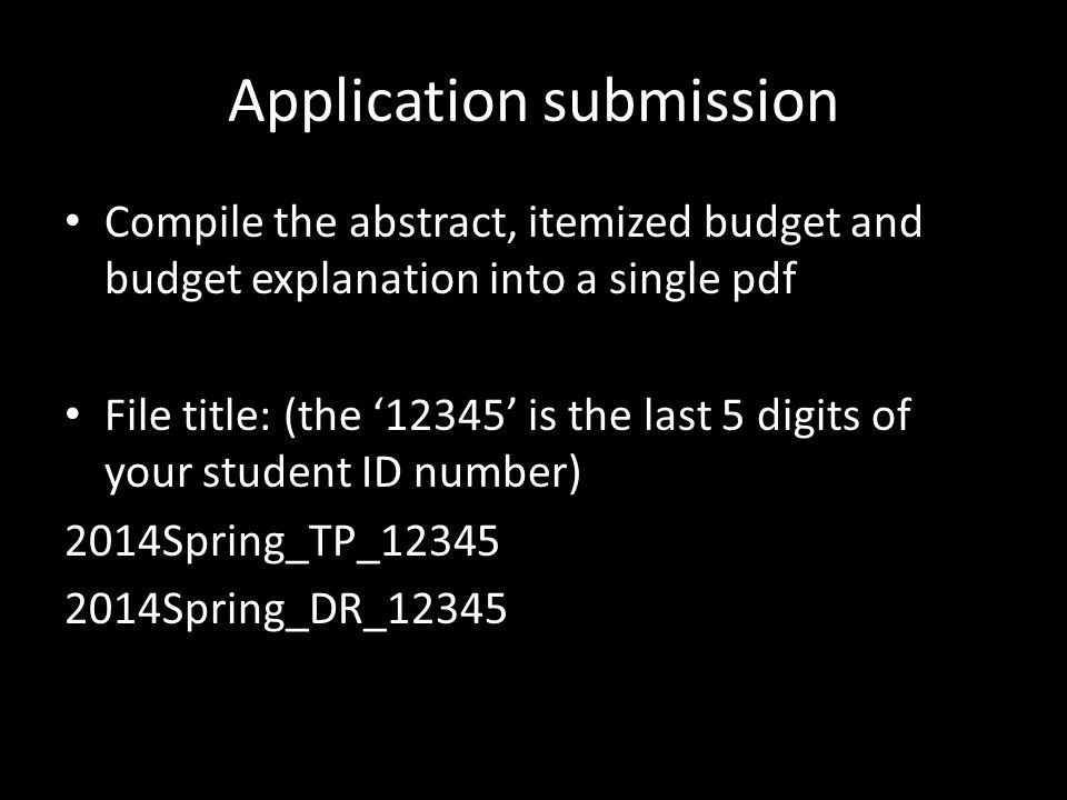 Application submission Compile the abstract, itemized budget and budget explanation into a single pdf File title: (the '12345' is the last 5 digits of your student ID number) 2014Spring_TP_12345 2014Spring_DR_12345