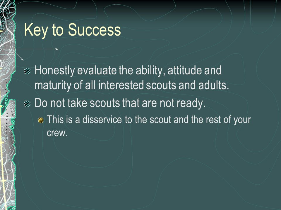 Key to Success Honestly evaluate the ability, attitude and maturity of all interested scouts and adults.