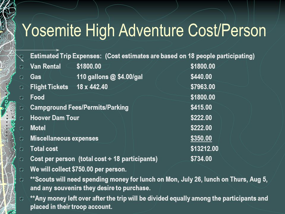 Yosemite High Adventure Cost/Person Estimated Trip Expenses: (Cost estimates are based on 18 people participating) Van Rental $1800.00 $1800.00 Gas110 gallons @ $4.00/gal$440.00 Flight Tickets18 x 442.40$7963.00 Food$1800.00 Campground Fees/Permits/Parking$415.00 Hoover Dam Tour$222.00 Motel$222.00 Miscellaneous expenses$350.00 Total cost$13212.00 Cost per person (total cost ÷ 18 participants)$734.00 We will collect $750.00 per person.