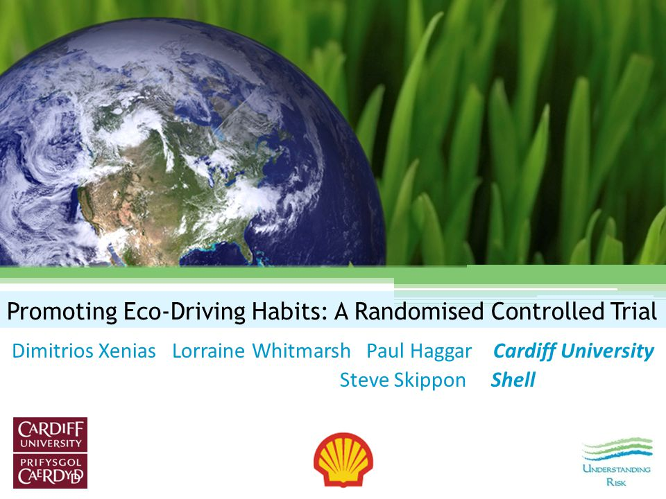Promoting Eco-Driving Habits: A Randomised Controlled Trial Dimitrios Xenias Lorraine Whitmarsh Paul Haggar Cardiff University Steve Skippon Shell